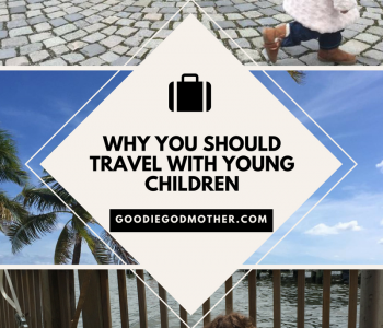Why you should travel with young children * GoodieGodmother.com